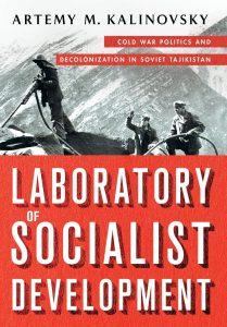 Artemy M. Kalinovsky: Laboratory of Socialist Development: Cold War Politics and Decolonization in Soviet Tajikistan @ Voesar Conference Room, Suite 412